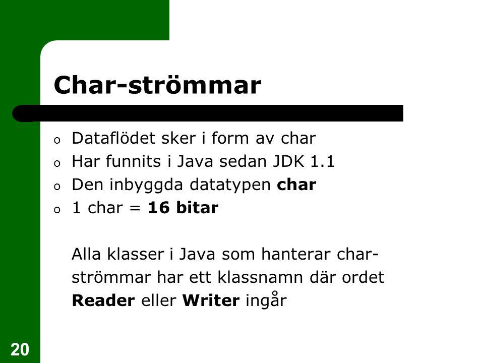 20 Char-strömmar o Dataflödet sker i form av char o Har funnits i Java sedan JDK 1.1 o Den inbyggda datatypen char o 1 char = 16 bitar Alla klasser i