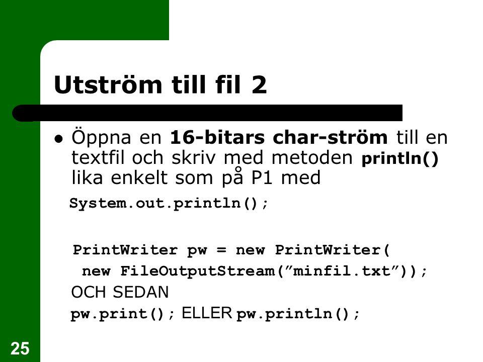25 Utström till fil 2 Öppna en 16-bitars char-ström till en textfil och skriv med metoden println() lika enkelt som på P1 med System.out.println(); Pr