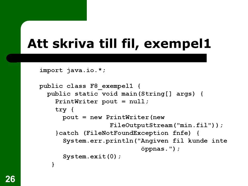 26 Att skriva till fil, exempel1 import java.io.*; public class F8_exempel1 { public static void main(String[] args) { PrintWriter pout = null; try {