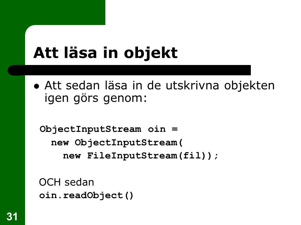 31 Att läsa in objekt Att sedan läsa in de utskrivna objekten igen görs genom: ObjectInputStream oin = new ObjectInputStream( new FileInputStream(fil)