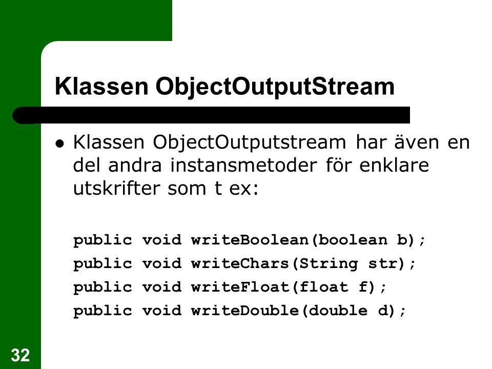 32 Klassen ObjectOutputStream Klassen ObjectOutputstream har även en del andra instansmetoder för enklare utskrifter som t ex: public void writeBoolea