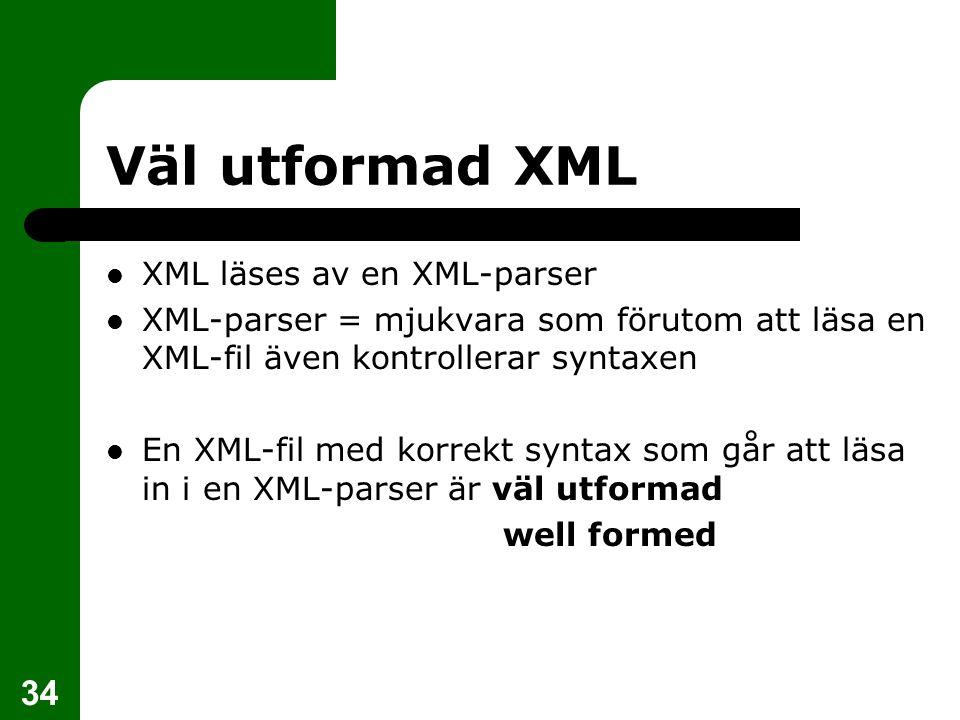 34 Väl utformad XML XML läses av en XML-parser XML-parser = mjukvara som förutom att läsa en XML-fil även kontrollerar syntaxen En XML-fil med korrekt
