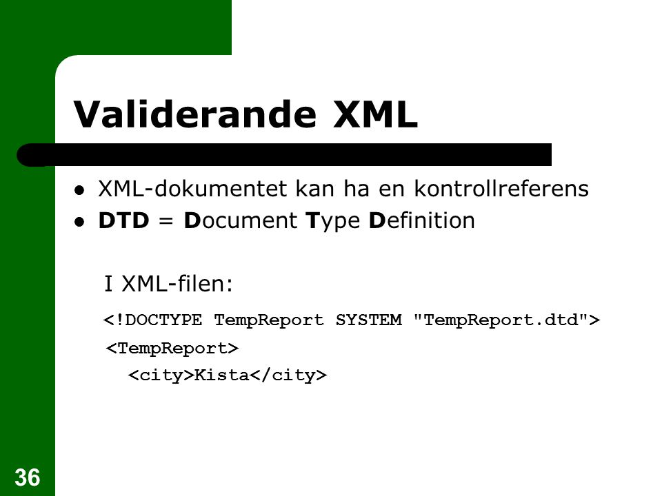 36 Validerande XML XML-dokumentet kan ha en kontrollreferens DTD = Document Type Definition I XML-filen: Kista