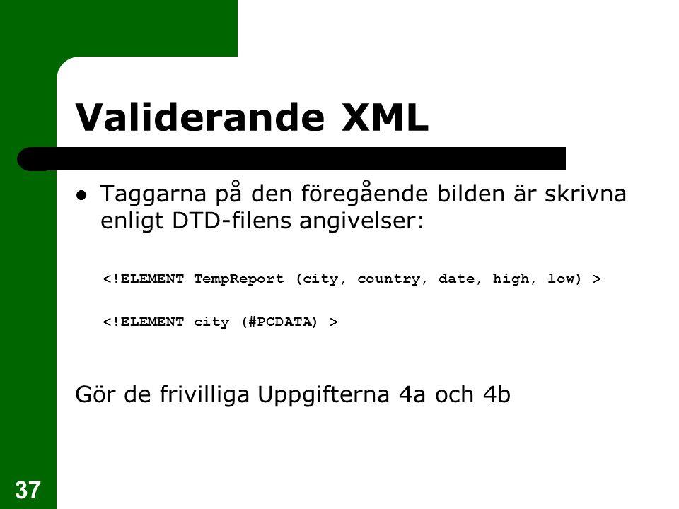 37 Validerande XML Taggarna på den föregående bilden är skrivna enligt DTD-filens angivelser: Gör de frivilliga Uppgifterna 4a och 4b