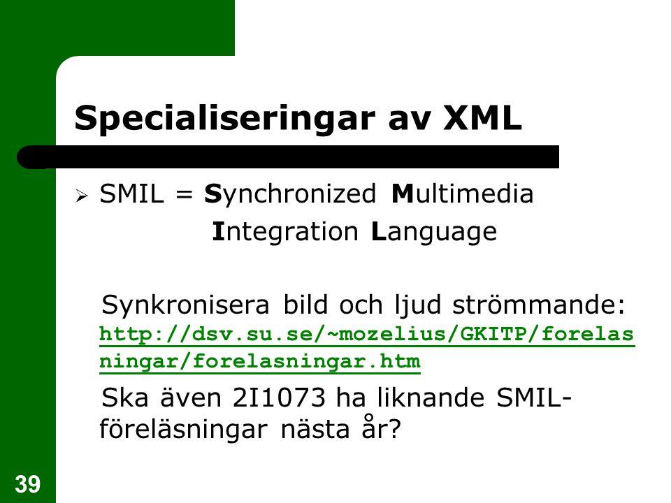 39 Specialiseringar av XML  SMIL = Synchronized Multimedia Integration Language Synkronisera bild och ljud strömmande: http://dsv.su.se/~mozelius/GKI