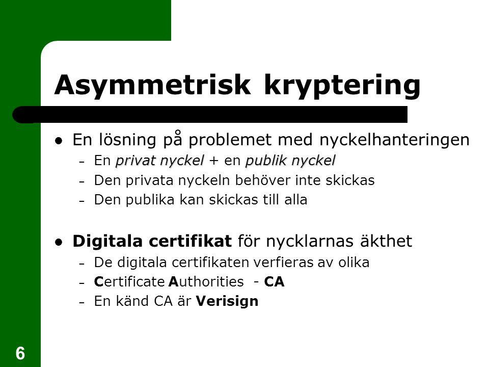 6 Asymmetrisk kryptering En lösning på problemet med nyckelhanteringen privat nyckelpublik nyckel – En privat nyckel + en publik nyckel – Den privata
