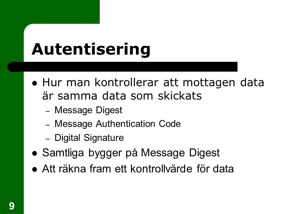 9 Autentisering Hur man kontrollerar att mottagen data är samma data som skickats – Message Digest – Message Authentication Code – Digital Signature S