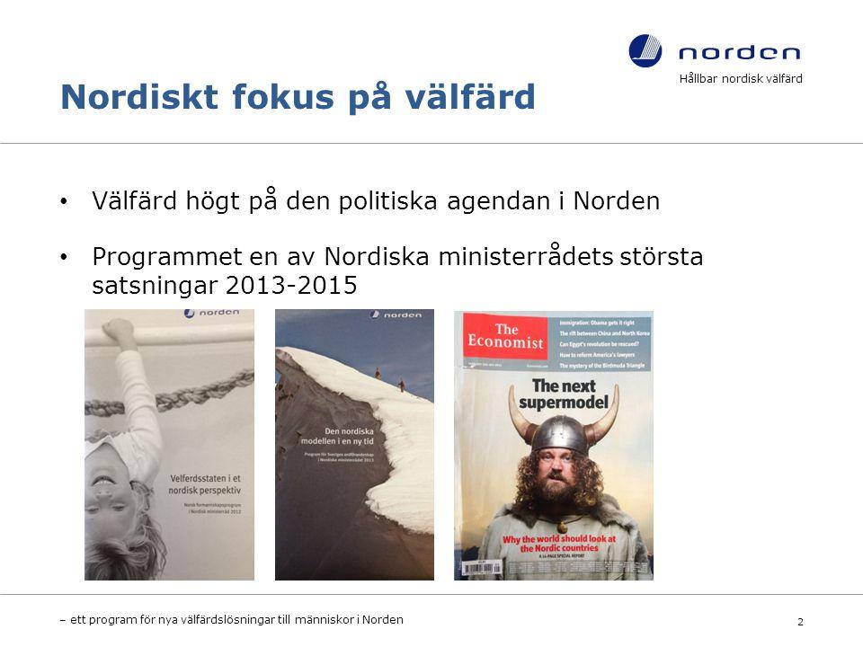 Nordiskt fokus på välfärd Välfärd högt på den politiska agendan i Norden Programmet en av Nordiska ministerrådets största satsningar 2013-2015 Hållbar nordisk välfärd – ett program för nya välfärdslösningar till människor i Norden 2