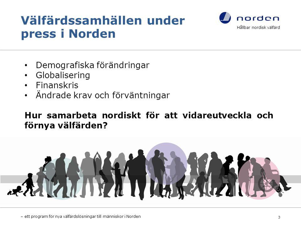 Välfärdssamhällen under press i Norden Hållbar nordisk välfärd – ett program för nya välfärdslösningar till människor i Norden 3 Demografiska förändringar Globalisering Finanskris Ändrade krav och förväntningar Hur samarbeta nordiskt för att vidareutveckla och förnya välfärden