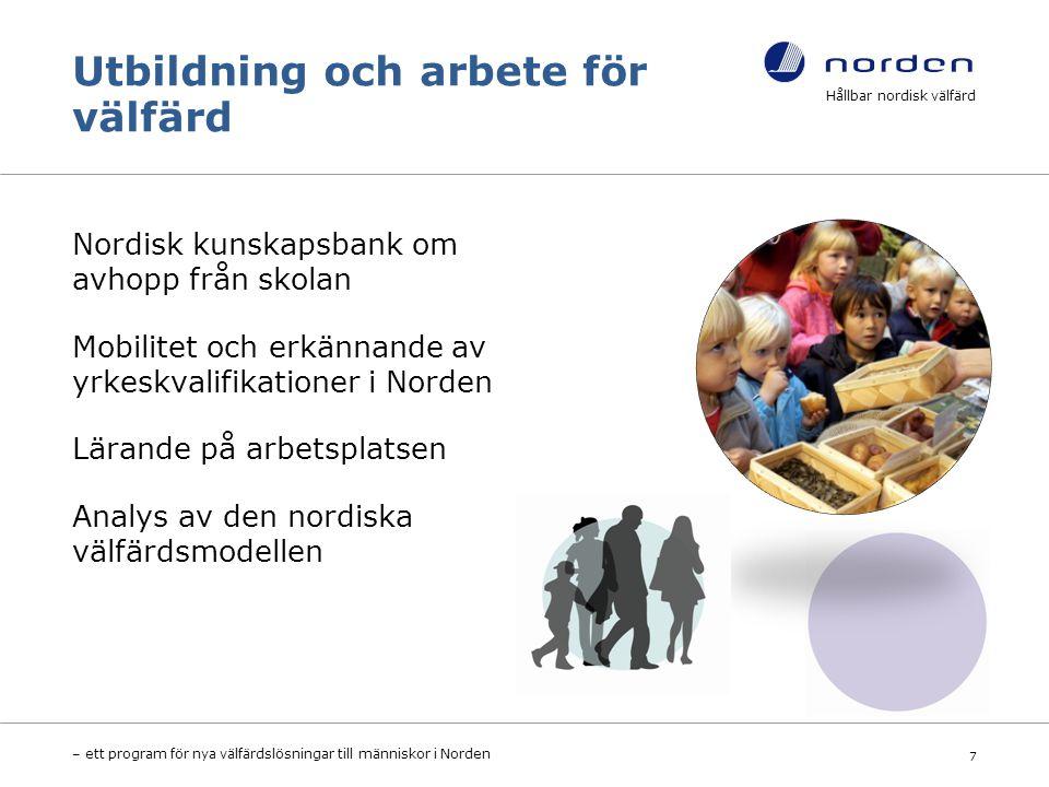 Utbildning och arbete för välfärd Nordisk kunskapsbank om avhopp från skolan Mobilitet och erkännande av yrkeskvalifikationer i Norden Lärande på arbetsplatsen Analys av den nordiska välfärdsmodellen Hållbar nordisk välfärd – ett program för nya välfärdslösningar till människor i Norden 7