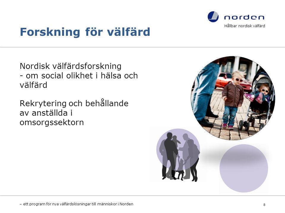 Forskning för välfärd Nordisk välfärdsforskning - om social olikhet i hälsa och välfärd Rekrytering och behållande av anställda i omsorgssektorn Hållbar nordisk välfärd – ett program för nya välfärdslösningar till människor i Norden 8