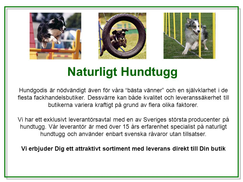 Vårt sortiment består av 100% naturliga råvaror som älskas av de allra flesta hundar.