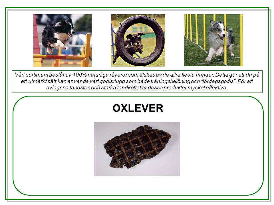 OXLEVER Vårt sortiment består av 100% naturliga råvaror som älskas av de allra flesta hundar.
