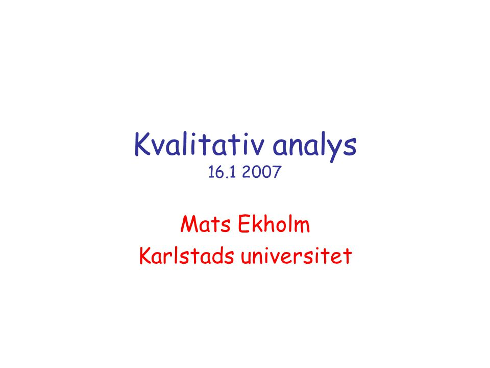 Kvalitativ analys 16.1 2007 Mats Ekholm Karlstads universitet