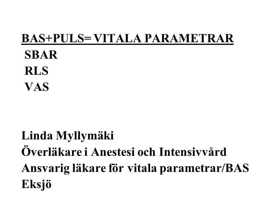 BAS+PULS= VITALA PARAMETRAR SBAR RLS VAS Linda Myllymäki Överläkare i Anestesi och Intensivvård Ansvarig läkare för vitala parametrar/BAS Eksjö