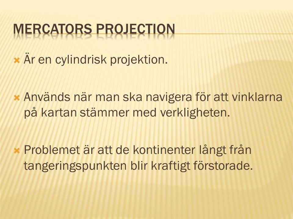  Är en cylindrisk projektion.  Används när man ska navigera för att vinklarna på kartan stämmer med verkligheten.  Problemet är att de kontinenter