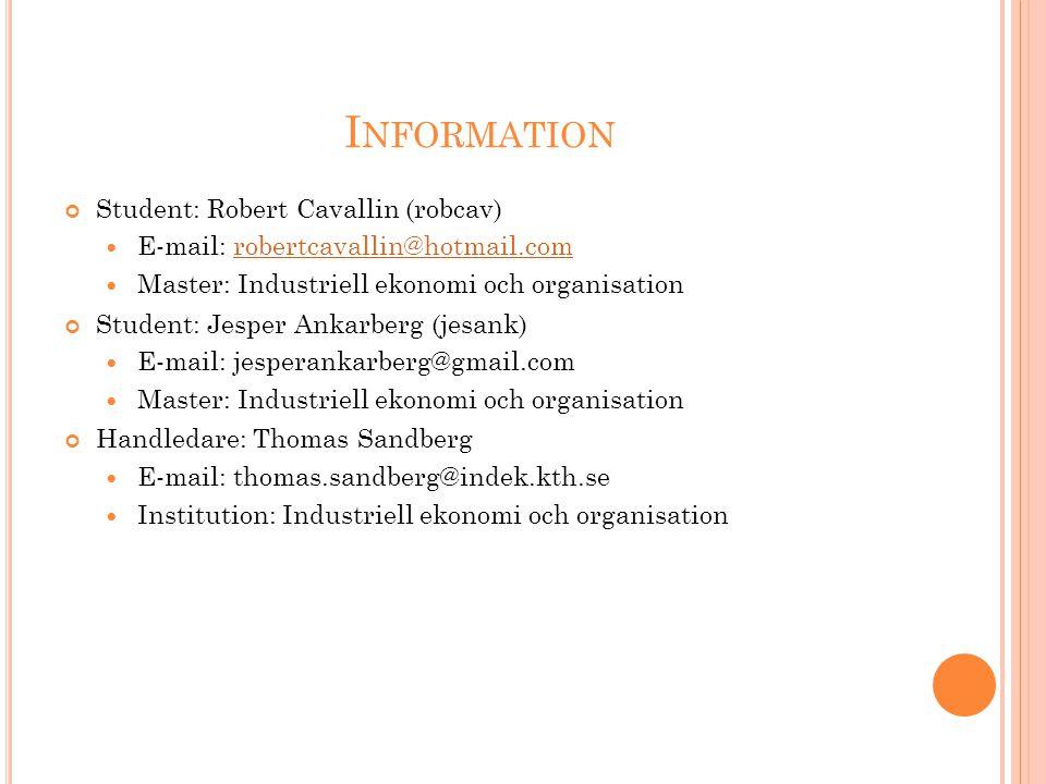 I NFORMATION Student: Robert Cavallin (robcav) E-mail: robertcavallin@hotmail.comrobertcavallin@hotmail.com Master: Industriell ekonomi och organisation Student: Jesper Ankarberg (jesank) E-mail: jesperankarberg@gmail.com Master: Industriell ekonomi och organisation Handledare: Thomas Sandberg E-mail: thomas.sandberg@indek.kth.se Institution: Industriell ekonomi och organisation