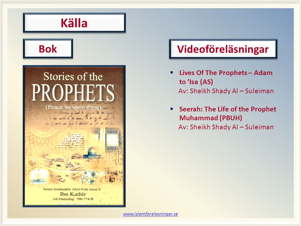 www.islamforelasningar.se Källa Bok Videoföreläsningar  Lives Of The Prophets – Adam to 'Isa (AS) Av: Sheikh Shady Al – Suleiman  Seerah: The Life o