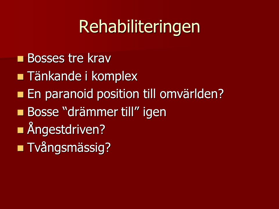 Rehabiliteringen Bosses tre krav Bosses tre krav Tänkande i komplex Tänkande i komplex En paranoid position till omvärlden? En paranoid position till