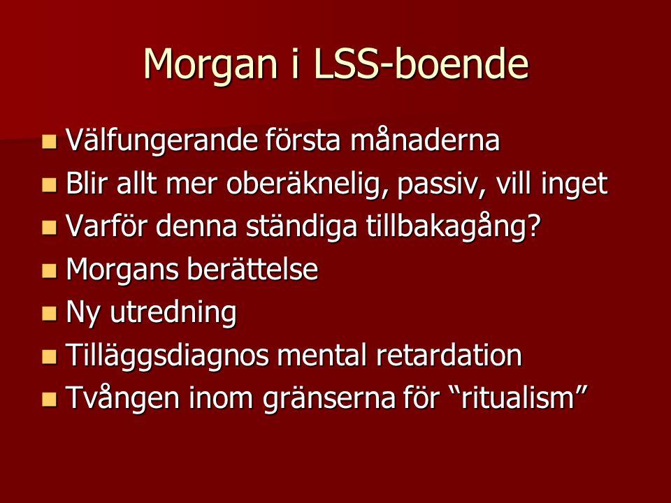 Morgan i LSS-boende Välfungerande första månaderna Välfungerande första månaderna Blir allt mer oberäknelig, passiv, vill inget Blir allt mer oberäkne