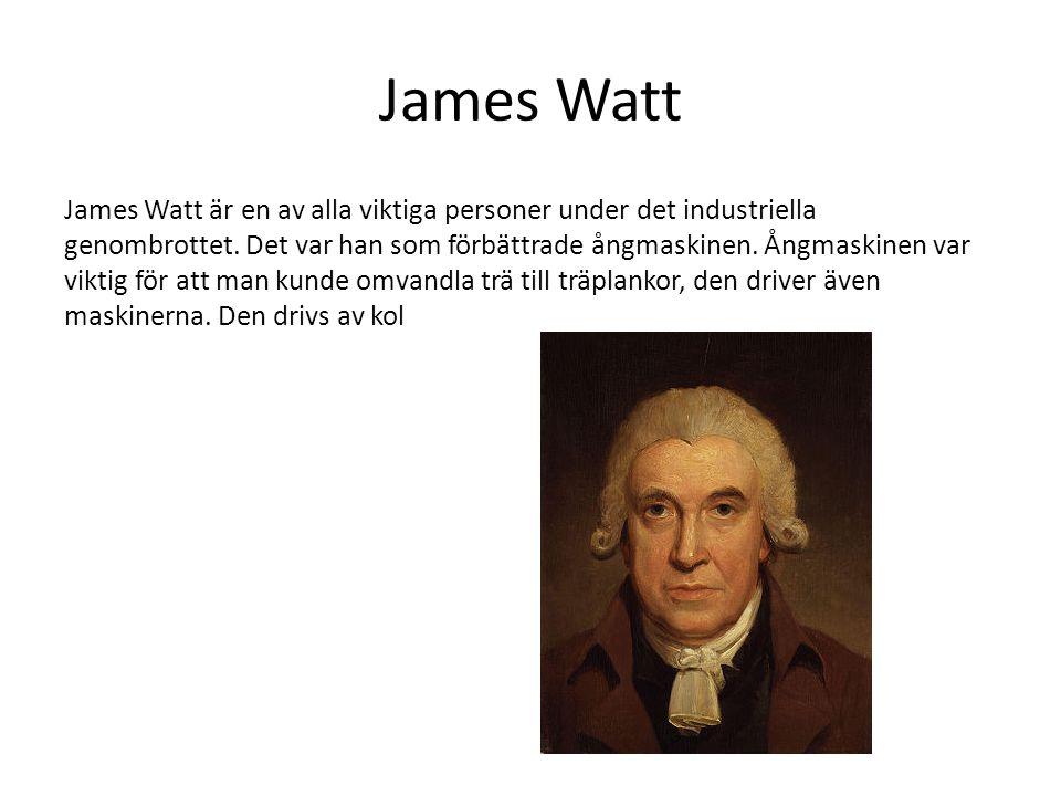 James Watt James Watt är en av alla viktiga personer under det industriella genombrottet. Det var han som förbättrade ångmaskinen. Ångmaskinen var vik