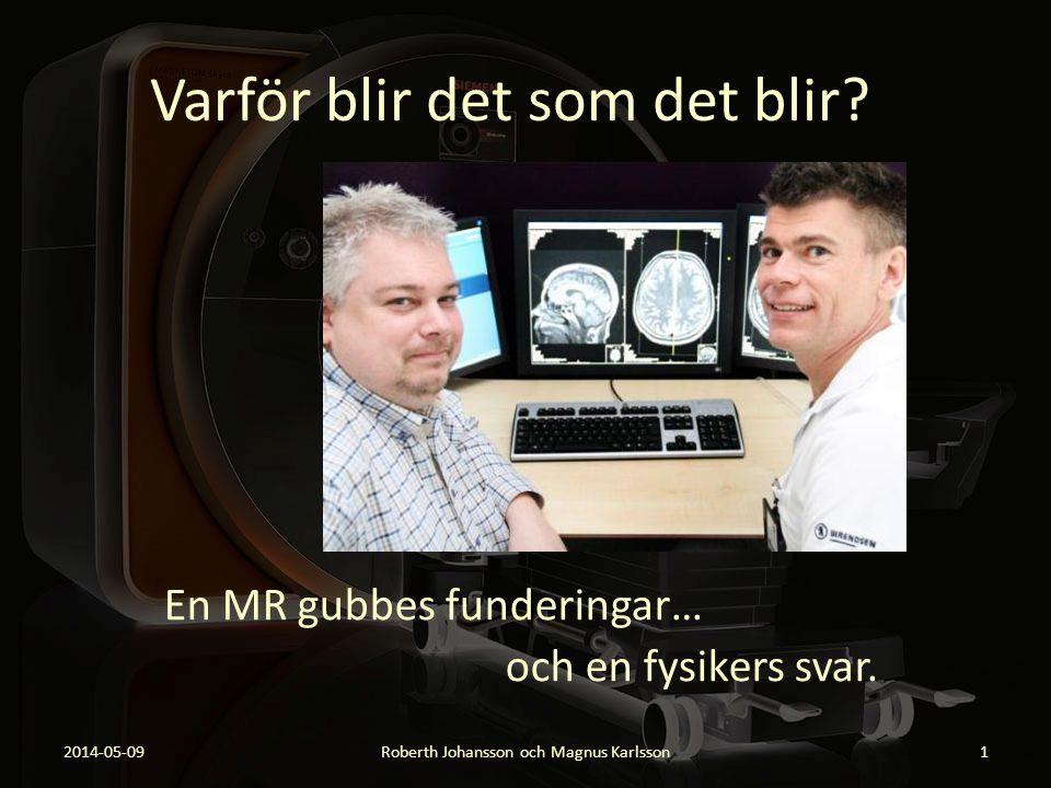 Varför blir det som det blir? En MR gubbes funderingar… och en fysikers svar. 2014-05-09Roberth Johansson och Magnus Karlsson1