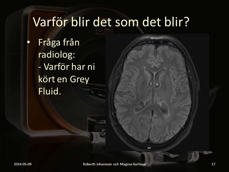 Varför blir det som det blir? Fråga från radiolog: - Varför har ni kört en Grey Fluid. 2014-05-09Roberth Johansson och Magnus Karlsson17