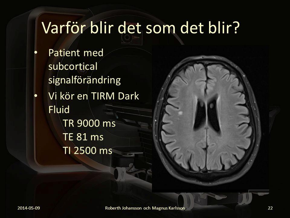 Varför blir det som det blir? Patient med subcortical signalförändring Vi kör en TIRM Dark Fluid TR 9000 ms TE 81 ms TI 2500 ms 2014-05-09Roberth Joha