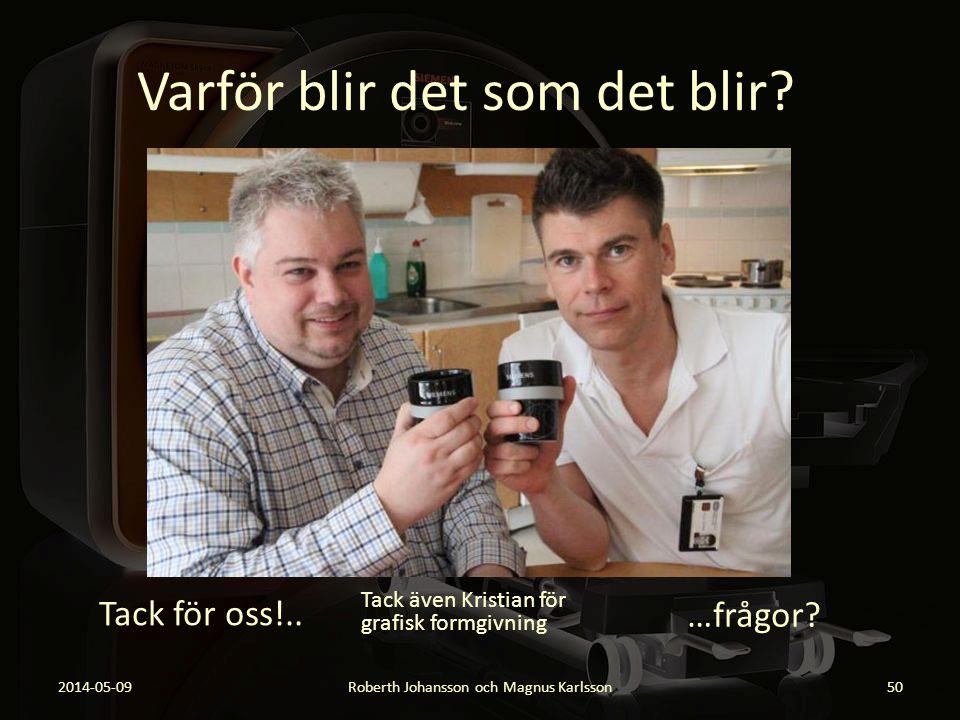 Varför blir det som det blir? 2014-05-09Roberth Johansson och Magnus Karlsson50 Tack för oss!.. …frågor? Tack även Kristian för grafisk formgivning