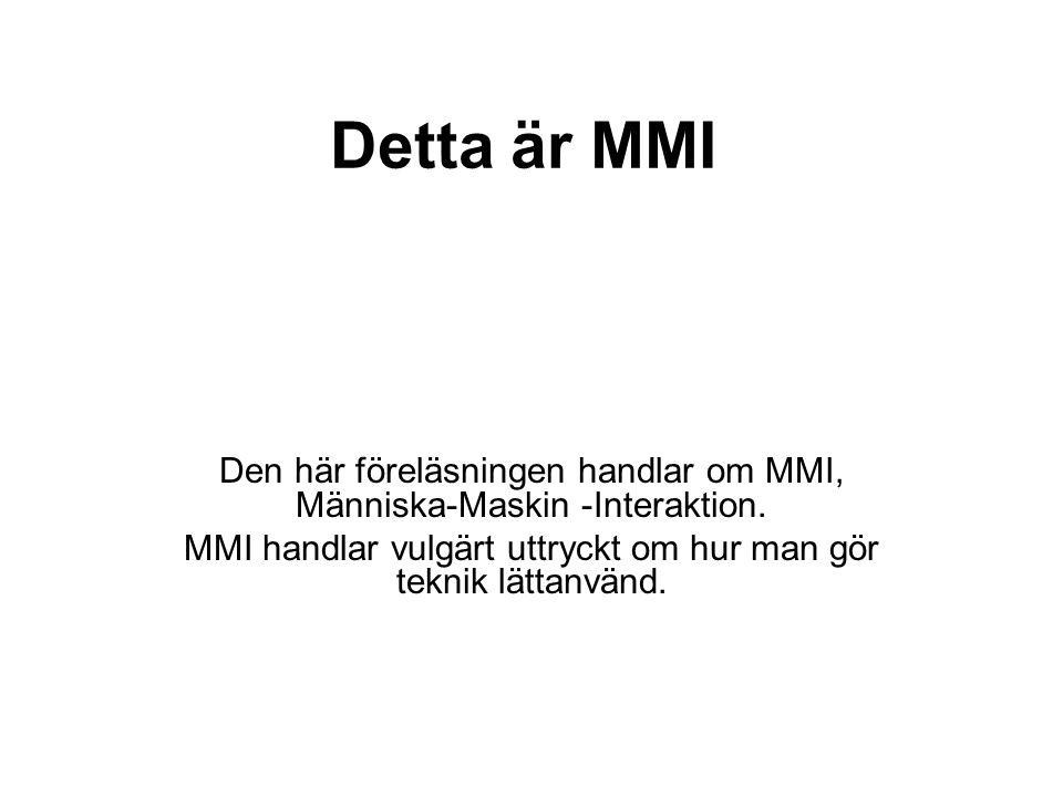 Detta är MMI Den här föreläsningen handlar om MMI, Människa-Maskin -Interaktion. MMI handlar vulgärt uttryckt om hur man gör teknik lättanvänd.