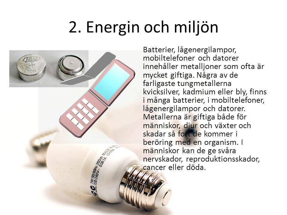 2. Energin och miljön Batterier, lågenergilampor, mobiltelefoner och datorer innehåller metalljoner som ofta är mycket giftiga. Några av de farligaste