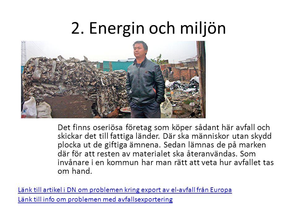 2. Energin och miljön Det finns oseriösa företag som köper sådant här avfall och skickar det till fattiga länder. Där ska människor utan skydd plocka