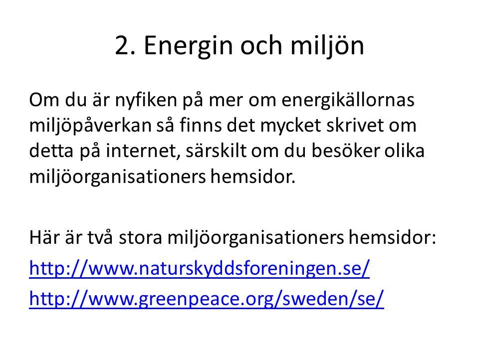 2. Energin och miljön Om du är nyfiken på mer om energikällornas miljöpåverkan så finns det mycket skrivet om detta på internet, särskilt om du besöke
