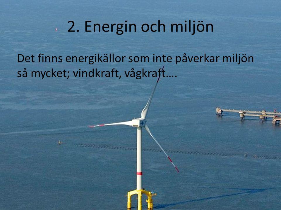 2. Energin och miljön Det finns energikällor som inte påverkar miljön så mycket; vindkraft, vågkraft….