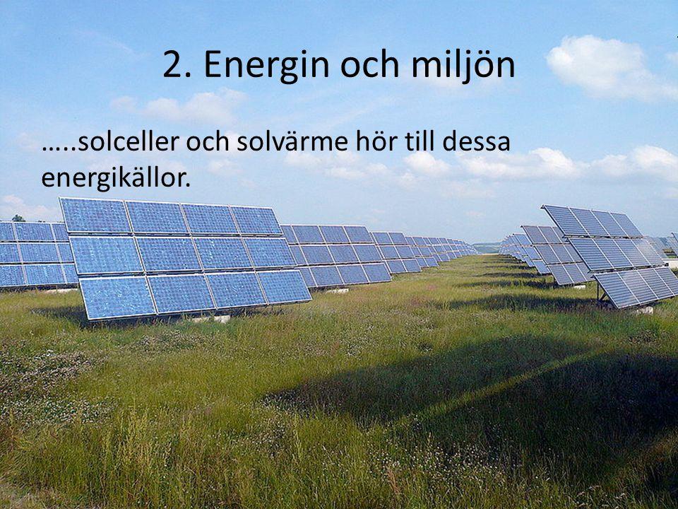 2. Energin och miljön …..solceller och solvärme hör till dessa energikällor.