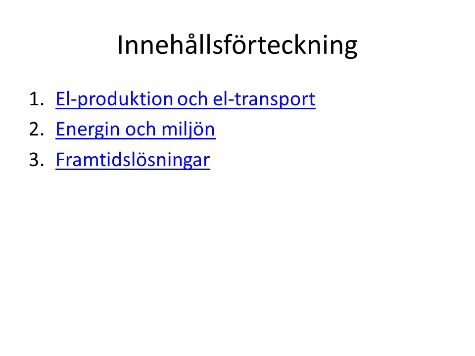 Innehållsförteckning 1.El-produktion och el-transportEl-produktion och el-transport 2.Energin och miljönEnergin och miljön 3.FramtidslösningarFramtids