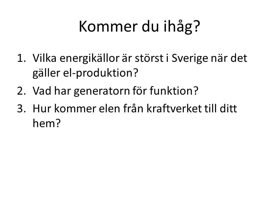 Kommer du ihåg? 1.Vilka energikällor är störst i Sverige när det gäller el-produktion? 2.Vad har generatorn för funktion? 3.Hur kommer elen från kraft