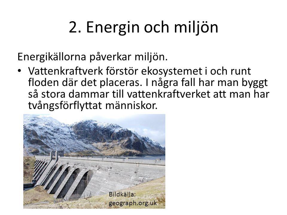 2. Energin och miljön Energikällorna påverkar miljön. Vattenkraftverk förstör ekosystemet i och runt floden där det placeras. I några fall har man byg