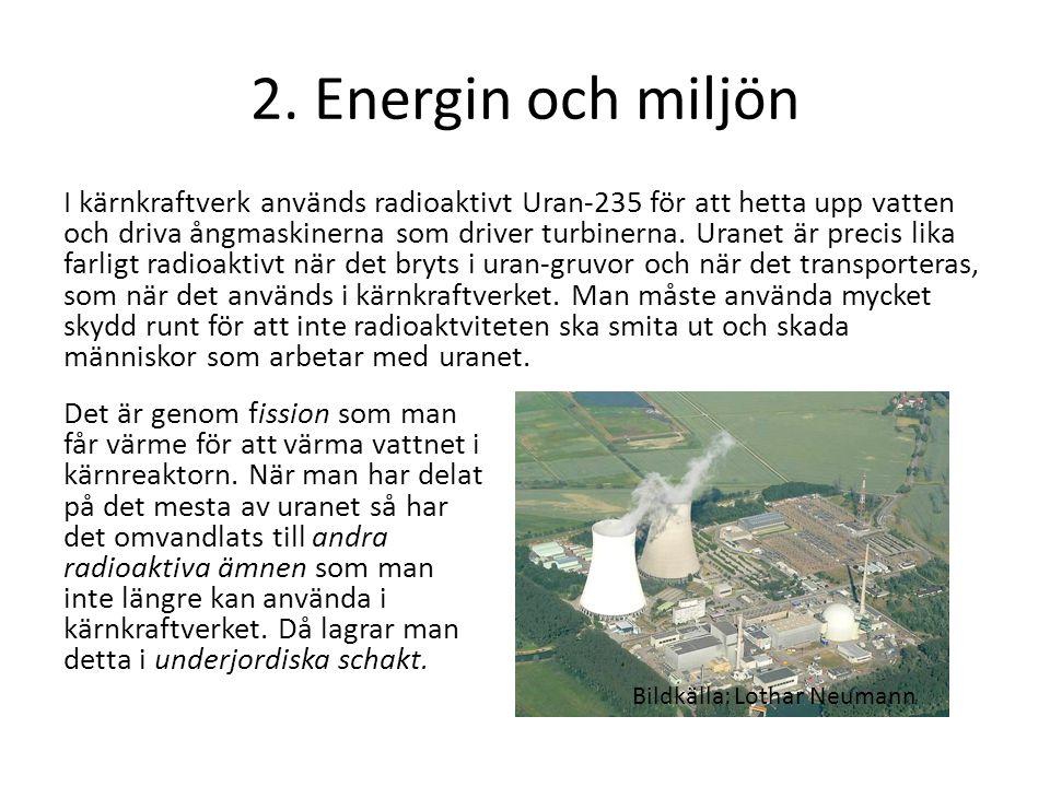2. Energin och miljön I kärnkraftverk används radioaktivt Uran-235 för att hetta upp vatten och driva ångmaskinerna som driver turbinerna. Uranet är p
