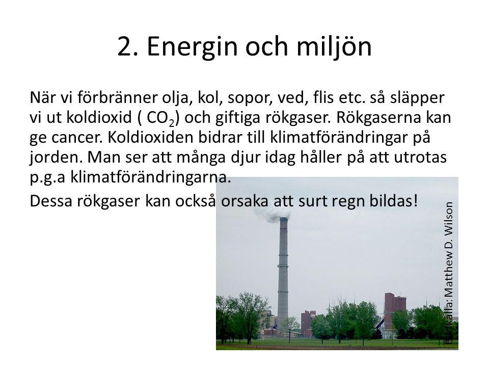 2. Energin och miljön När vi förbränner olja, kol, sopor, ved, flis etc. så släpper vi ut koldioxid ( CO 2 ) och giftiga rökgaser. Rökgaserna kan ge c