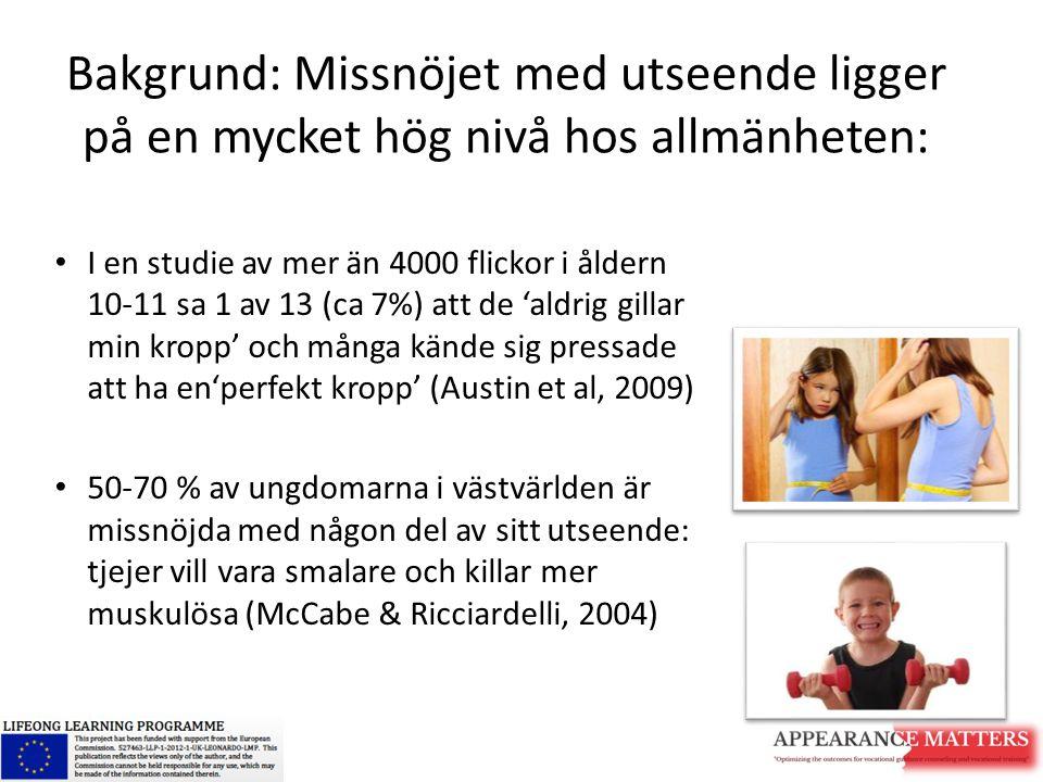 Bakgrund: Missnöjet med utseende ligger på en mycket hög nivå hos allmänheten: I en studie av mer än 4000 flickor i åldern 10-11 sa 1 av 13 (ca 7%) at