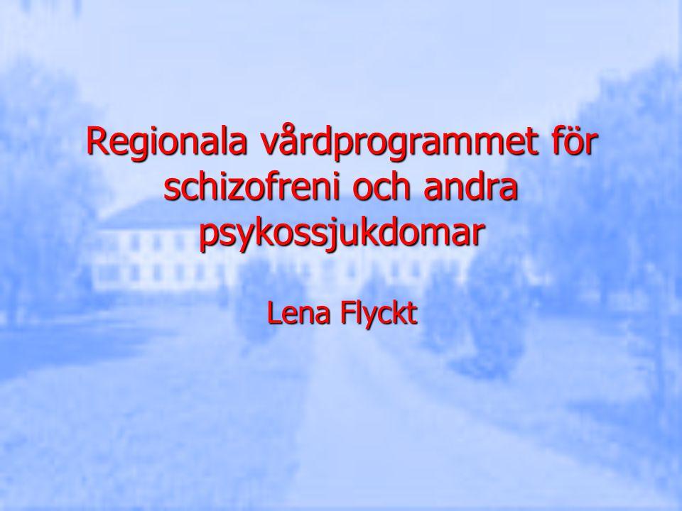 Regionala vårdprogrammet för schizofreni och andra psykossjukdomar Lena Flyckt