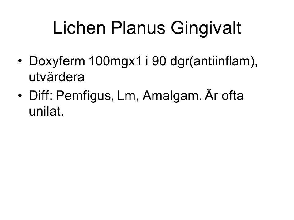 Lichen Planus Gingivalt Doxyferm 100mgx1 i 90 dgr(antiinflam), utvärdera Diff: Pemfigus, Lm, Amalgam. Är ofta unilat.