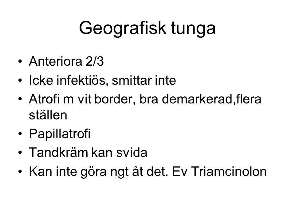 Geografisk tunga Anteriora 2/3 Icke infektiös, smittar inte Atrofi m vit border, bra demarkerad,flera ställen Papillatrofi Tandkräm kan svida Kan inte