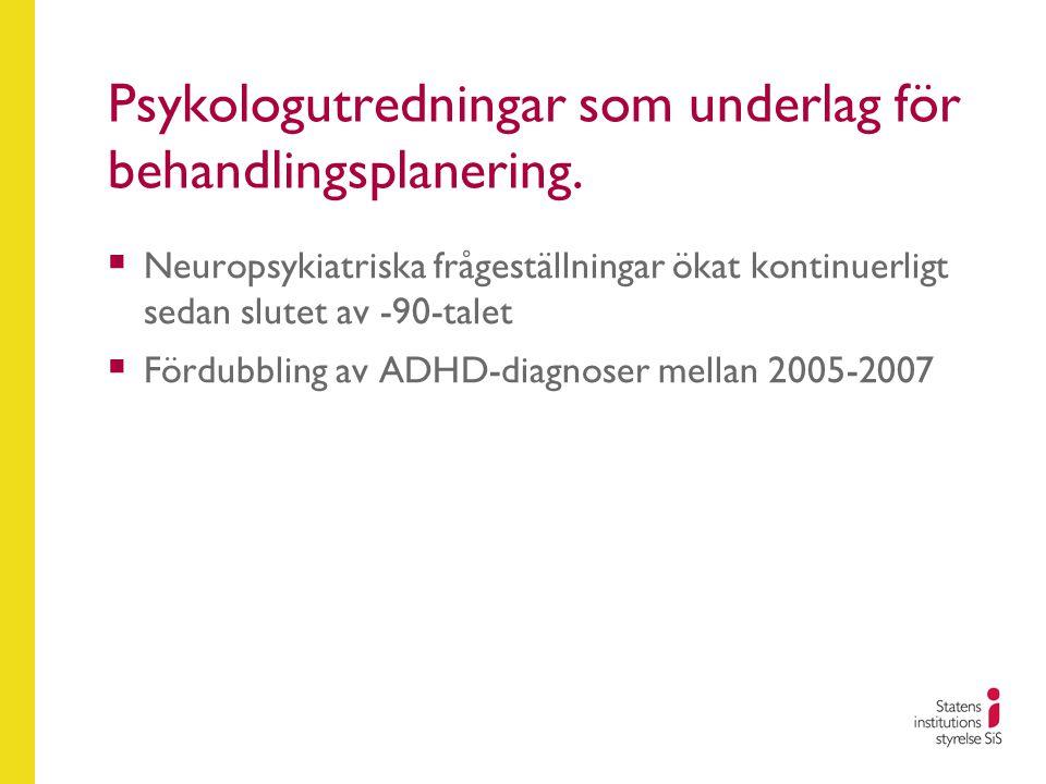 Psykologutredningar som underlag för behandlingsplanering.  Neuropsykiatriska frågeställningar ökat kontinuerligt sedan slutet av -90-talet  Fördubb