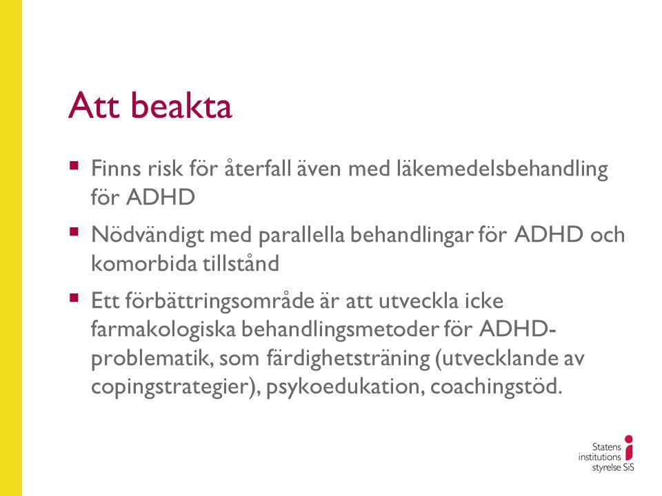 Att beakta  Finns risk för återfall även med läkemedelsbehandling för ADHD  Nödvändigt med parallella behandlingar för ADHD och komorbida tillstånd