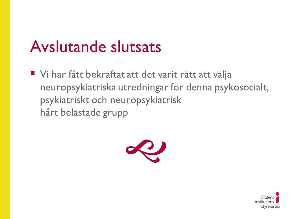 Avslutande slutsats  Vi har fått bekräftat att det varit rätt att välja neuropsykiatriska utredningar för denna psykosocialt, psykiatriskt och neurop