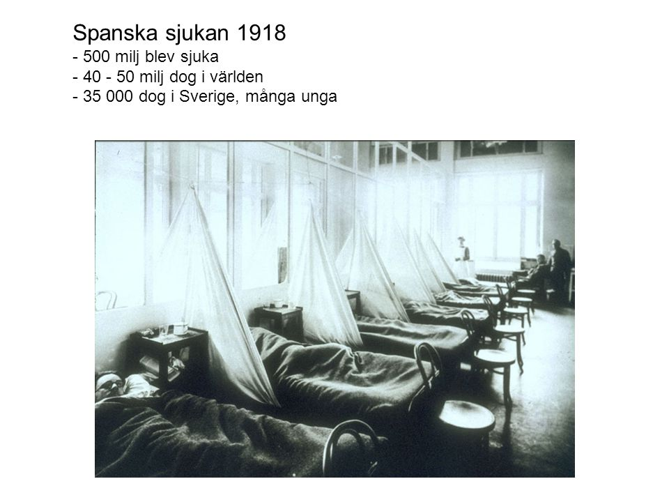 Spanska sjukan 1918 - 500 milj blev sjuka - 40 - 50 milj dog i världen - 35 000 dog i Sverige, många unga
