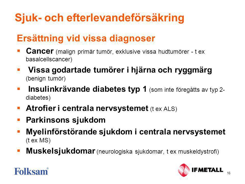16 Sjuk- och efterlevandeförsäkring Ersättning vid vissa diagnoser  Cancer (malign primär tumör, exklusive vissa hudtumörer - t ex basalcellscancer)