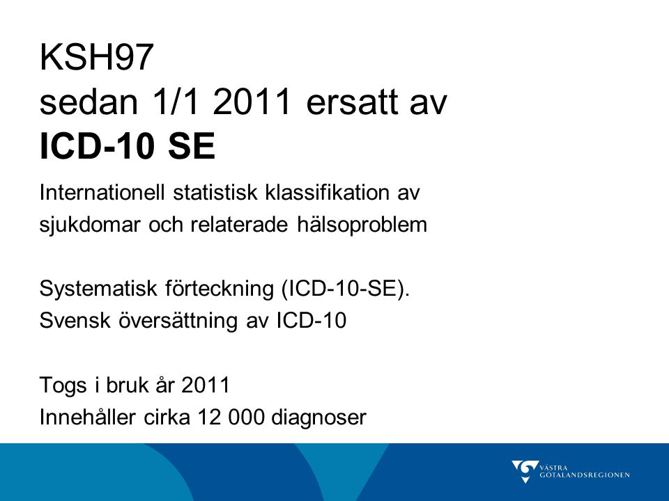 KSH97 sedan 1/1 2011 ersatt av ICD-10 SE Internationell statistisk klassifikation av sjukdomar och relaterade hälsoproblem Systematisk förteckning (ICD-10-SE).